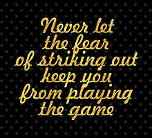 """""""Never let the fear of striking out keep you from playing the game"""" - BABE RUTH by Wordpower"""