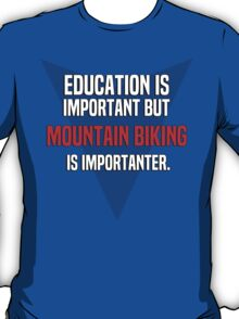 Education is important! But Mountain biking is importanter. T-Shirt