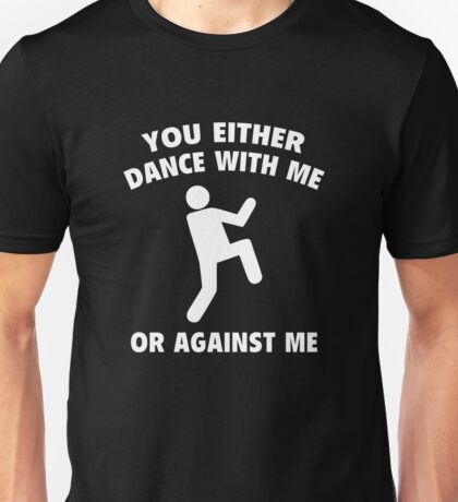 Dance With Me Or Against Me Unisex T-Shirt