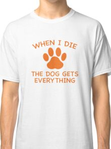When I Die The Dog Gets Everything Classic T-Shirt