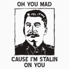 Oh you mad cuz i&#x27;m Stalin on you by shadeprint