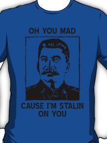 Oh you mad cuz i'm Stalin on you T-Shirt