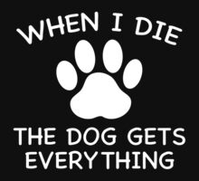 When I Die The Dog Gets Everything by AmazingVision