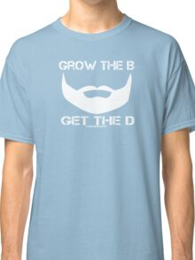 Grow The B Get The D Classic T-Shirt