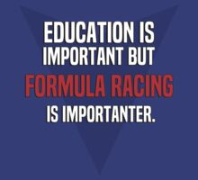 Education is important! But Formula racing is importanter. by margdbrown