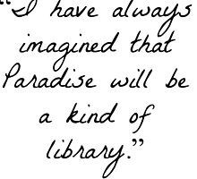 """I have always imagined that Paradise will be a kind of library.""  by TylerDraws"