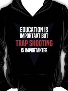 Education is important! But Trap shooting is importanter. T-Shirt