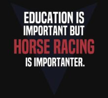 Education is important! But Horse racing is importanter. by margdbrown