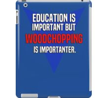 Education is important! But Woodchopping is importanter. iPad Case/Skin