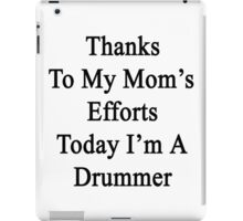Thanks To My Mom's Efforts Today I'm A Drummer  iPad Case/Skin
