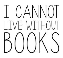 I Cannot Live Without Books by bboutique