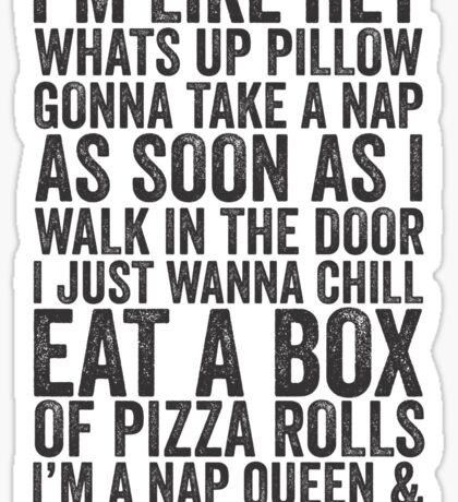 I'm Like Hey What's Up Pillow, Gonna Take A Nap As Soon As I Walk In The Door, I Just Wanna Chill Eat A Box Of Pizza Rolls; I'm A Nap Queen & I'm Gonna Nap Some Mo'   Fetty Wap Trap Queen Lazy Shirt! Sticker