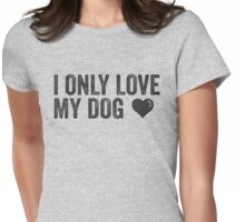I Only Love My Dog | Animal Lover Dog Owner Vegetarian Funny Quote Shirt! Womens Fitted T-Shirt