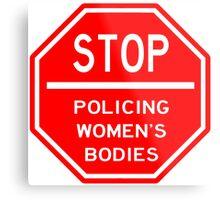 STOP POLICING WOMEN'S BODIES Metal Print
