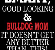 SMART,GOOD LOOKING&BULLDOG MOM IT DOESN'T GET ANY BETTER THAN THIS! by fancytees