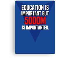Education is important! But 5000m is importanter. Canvas Print