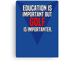 Education is important! But Golf is importanter. Canvas Print