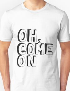 Oh, come on Unisex T-Shirt