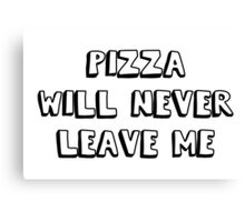 pizza will never leave me Canvas Print