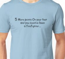 5 More Points On Your test and you could've been a fire fighter  Unisex T-Shirt