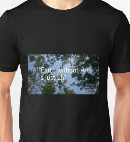 Earth without art is just eh  Unisex T-Shirt