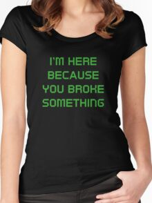 I'm Here Because You Broke Something Women's Fitted Scoop T-Shirt