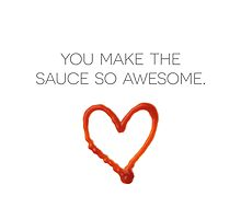 You Make the Sauce So Awesome by DLUTEDDESIGN