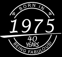 BORN IN 1975 40 YEARS OF BEING FABULOUS by tdesignz