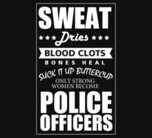 SWEAT DRIES BLOOD CLOTS BONES HEAL SUCK IT UP BUTTERCUP ONLY STRONG WOMEN BECOME POLICE OFFICERS T-Shirt