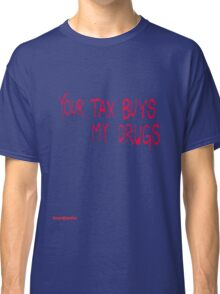 Your tax buys my drugs Classic T-Shirt