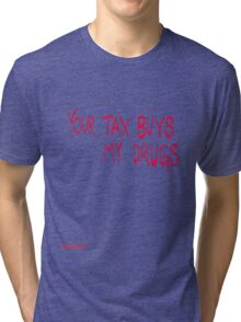 Your tax buys my drugs Tri-blend T-Shirt
