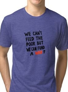 We Can't feed the Poor but we Can Fund A War (black text) Tri-blend T-Shirt