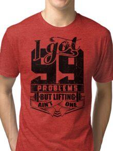 I Got 99 Problems But Lifting Ain't One Gym Fitness Tri-blend T-Shirt