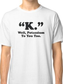 Potassium To You Too Classic T-Shirt