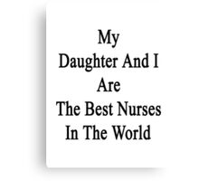 My Daughter And I Are The Best Nurses In The World  Canvas Print