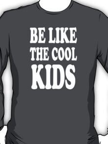 BE LIKE THE COOL KIDS T-Shirt