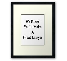 We Know You'll Make A Great Lawyer  Framed Print