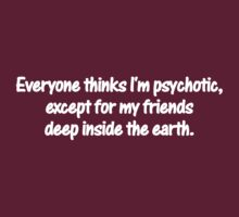 Everyone thinks I'm psychotic, except for my friends deep inside the earth. by digerati