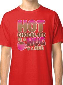 HOT CHOCOLATE IS A HUG in a mug Classic T-Shirt
