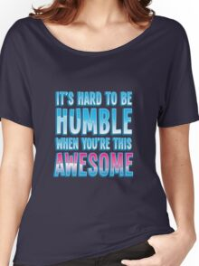 It's hard to be HUMBLE when you're THIS AWESOME! Women's Relaxed Fit T-Shirt