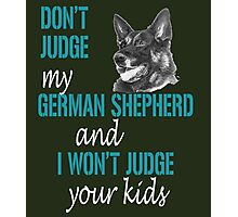 DONT JUDGE MY GERMAN SHEPHERD AND I WON'T JUDGE YOUR KIDS Photographic Print