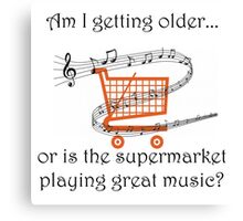 AM I GETTING OLDER, OR IS THE SUPERMARKET PLAYING GREAT MUSIC? Canvas Print
