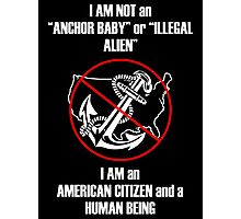 "I am NOT an ""Anchor Baby"" or ""Illegal Alien"" Photographic Print"