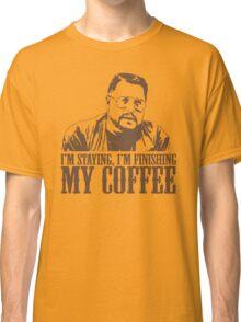 I'm Staying, I'm Finishing My Coffee The Big Lebowski Tshirt Classic T-Shirt