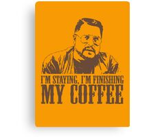 I'm Staying, I'm Finishing My Coffee The Big Lebowski Tshirt Canvas Print