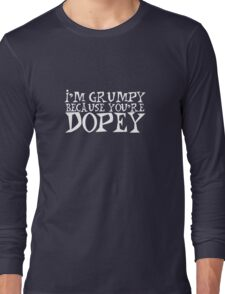 I'M GRUMPY BECAUSE YOU'RE DOPEY Long Sleeve T-Shirt