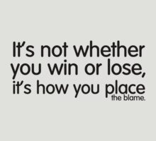 it's not whether you win or lose, it's how you place the blame. by digerati