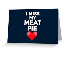 I miss my meat pie Greeting Card