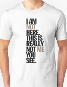 i am not here. this is really not me you see T-Shirt