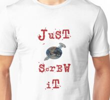 just screw it Unisex T-Shirt